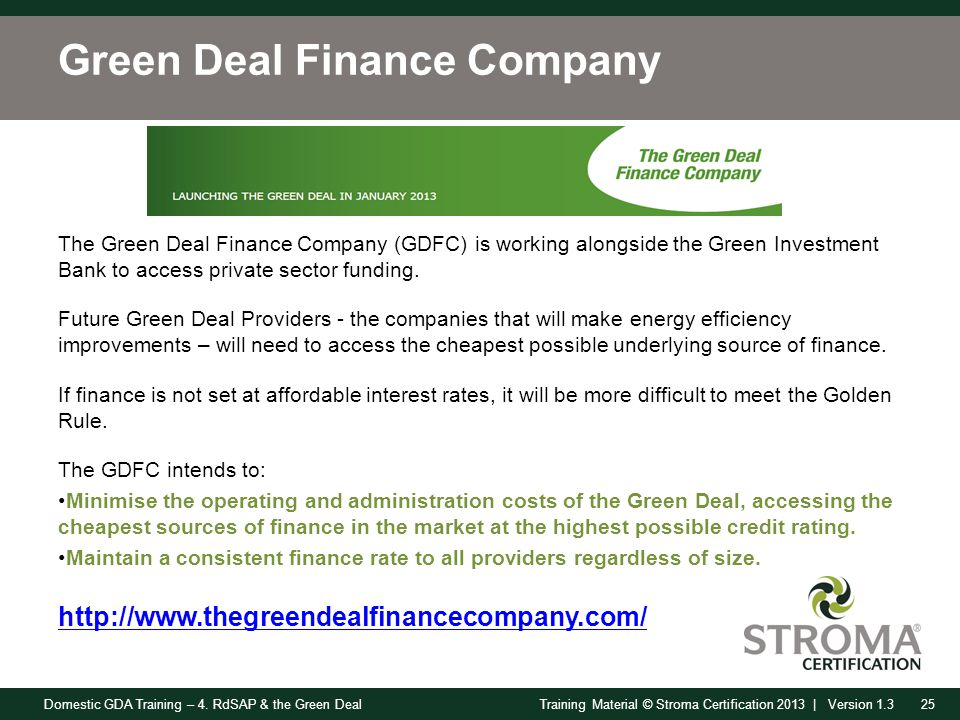 Domestic GDA Training – 4. RdSAP & the Green Deal25Training Material © Stroma Certification 2013 | Version 1.3 Green Deal Finance Company The Green De