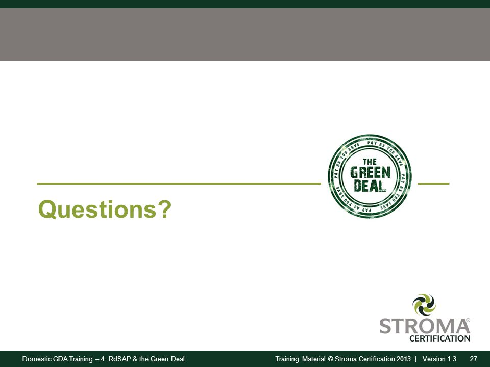 Domestic GDA Training – 4. RdSAP & the Green Deal27Training Material © Stroma Certification 2013 | Version 1.3 Questions?
