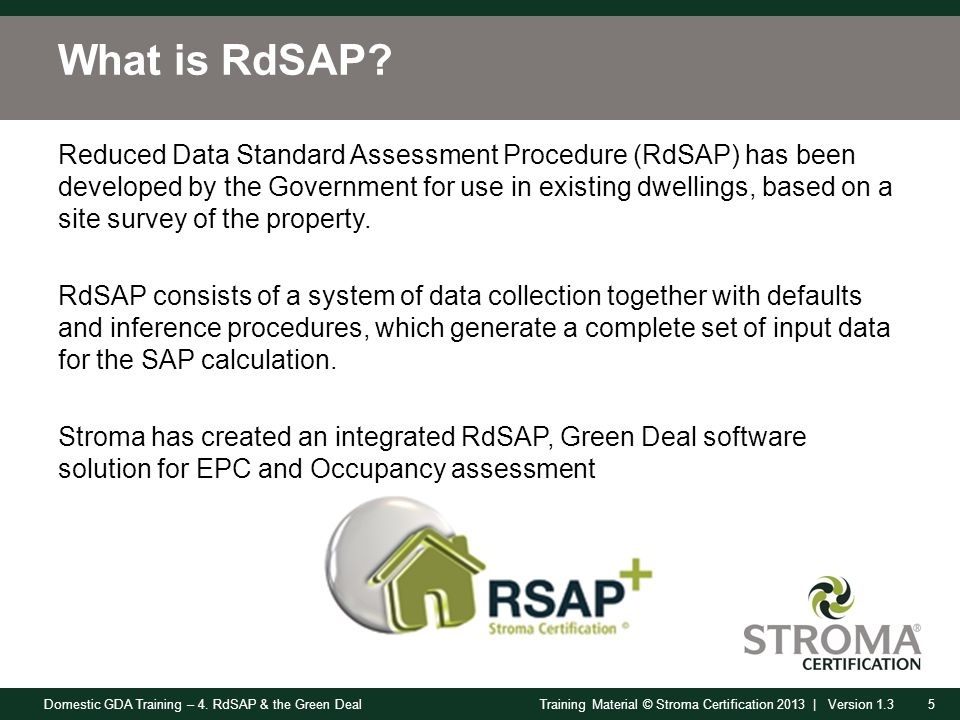 Domestic GDA Training – 4. RdSAP & the Green Deal5Training Material © Stroma Certification 2013 | Version 1.3 What is RdSAP? Reduced Data Standard Ass