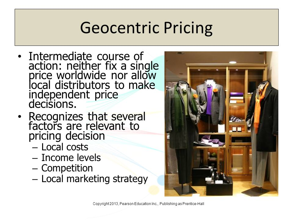 Copyright 2013, Pearson Education Inc., Publishing as Prentice-Hall Geocentric Pricing Intermediate course of action: neither fix a single price world