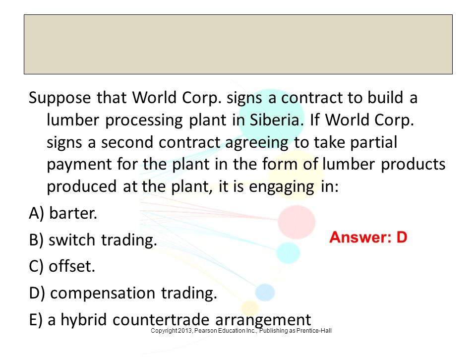 Copyright 2013, Pearson Education Inc., Publishing as Prentice-Hall Suppose that World Corp. signs a contract to build a lumber processing plant in Si