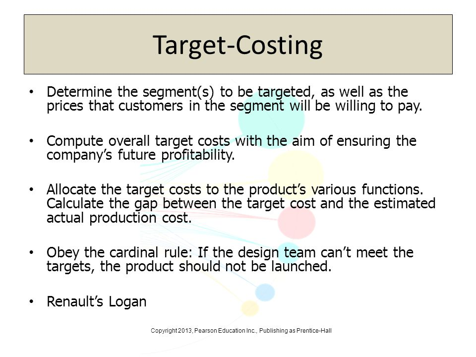 Copyright 2013, Pearson Education Inc., Publishing as Prentice-Hall Target-Costing Determine the segment(s) to be targeted, as well as the prices that