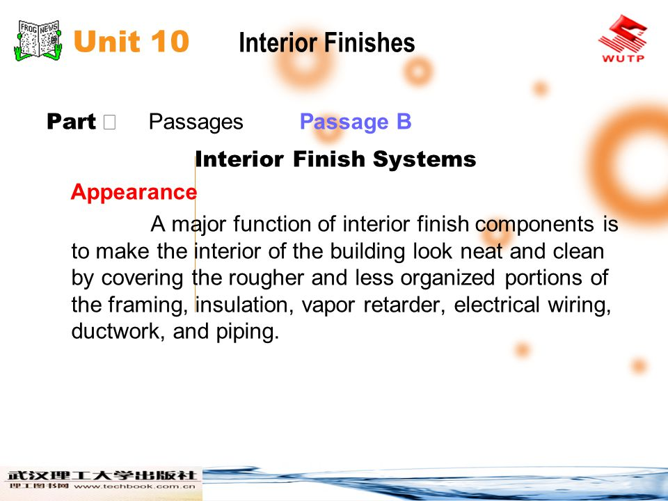Unit 10 Interior Finishes Part Passages Passage B Interior Finish Systems Appearance A major function of interior finish components is to make the interior of the building look neat and clean by covering the rougher and less organized portions of the framing, insulation, vapor retarder, electrical wiring, ductwork, and piping.