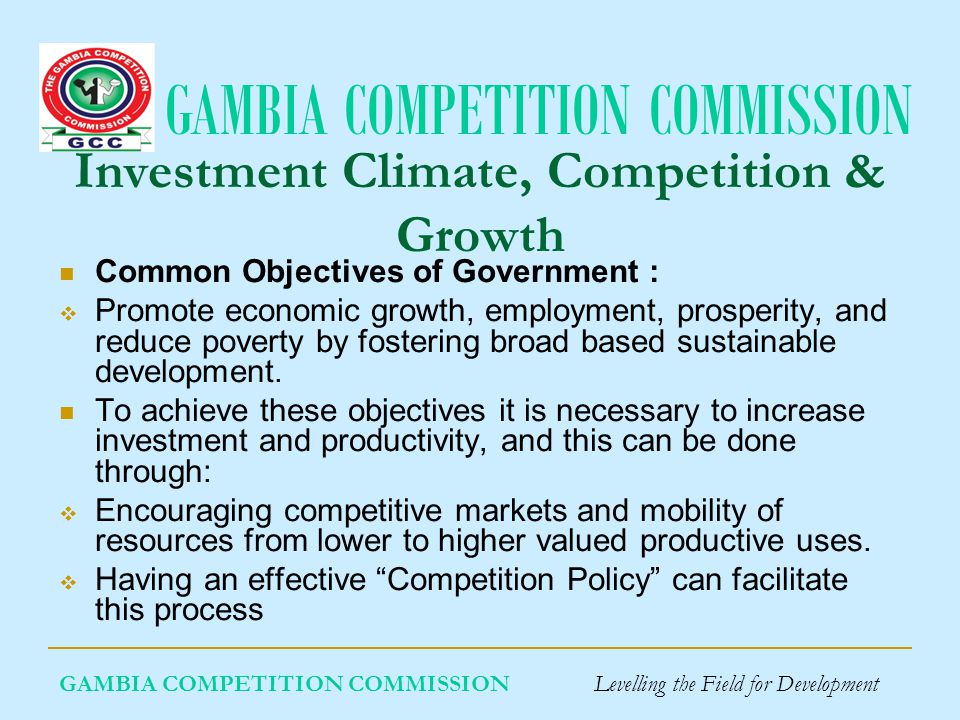 GAMBIA COMPETITION COMMISSION GAMBIA COMPETITION COMMISSION Levelling the Field for Development Investment Climate, Competition & Growth Common Objectives of Government : Promote economic growth, employment, prosperity, and reduce poverty by fostering broad based sustainable development.
