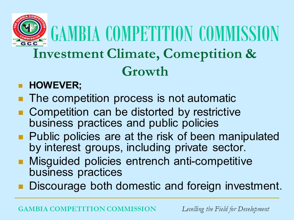 GAMBIA COMPETITION COMMISSION Investment Climate, Comeptition & Growth HOWEVER; The competition process is not automatic Competition can be distorted by restrictive business practices and public policies Public policies are at the risk of been manipulated by interest groups, including private sector.