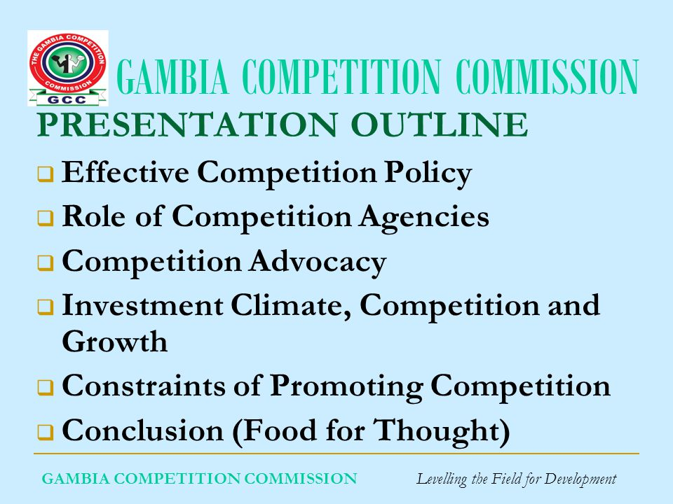 GAMBIA COMPETITION COMMISSION GAMBIA COMPETITION COMMISSION Levelling the Field for Development PRESENTATION OUTLINE Effective Competition Policy Role of Competition Agencies Competition Advocacy Investment Climate, Competition and Growth Constraints of Promoting Competition Conclusion (Food for Thought)
