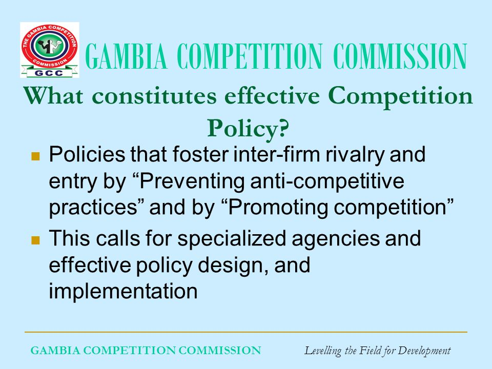 GAMBIA COMPETITION COMMISSION GAMBIA COMPETITION COMMISSION Levelling the Field for Development What constitutes effective Competition Policy.