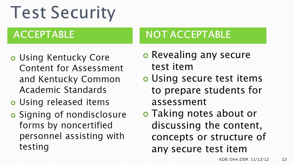 ACCEPTABLENOT ACCEPTABLE Using Kentucky Core Content for Assessment and Kentucky Common Academic Standards Using released items Signing of nondisclosure forms by noncertified personnel assisting with testing Revealing any secure test item Using secure test items to prepare students for assessment Taking notes about or discussing the content, concepts or structure of any secure test item KDE:OAA:DSR 11/13/1213