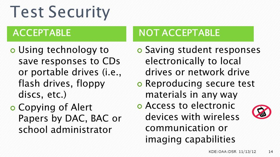 ACCEPTABLENOT ACCEPTABLE Using technology to save responses to CDs or portable drives (i.e., flash drives, floppy discs, etc.) Copying of Alert Papers by DAC, BAC or school administrator Saving student responses electronically to local drives or network drive Reproducing secure test materials in any way Access to electronic devices with wireless communication or imaging capabilities KDE:OAA:DSR 11/13/1214