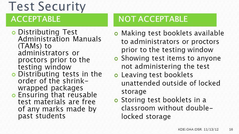 ACCEPTABLENOT ACCEPTABLE Distributing Test Administration Manuals (TAMs) to administrators or proctors prior to the testing window Distributing tests in the order of the shrink- wrapped packages Ensuring that reusable test materials are free of any marks made by past students Making test booklets available to administrators or proctors prior to the testing window Showing test items to anyone not administering the test Leaving test booklets unattended outside of locked storage Storing test booklets in a classroom without double- locked storage KDE:OAA:DSR 11/13/1216