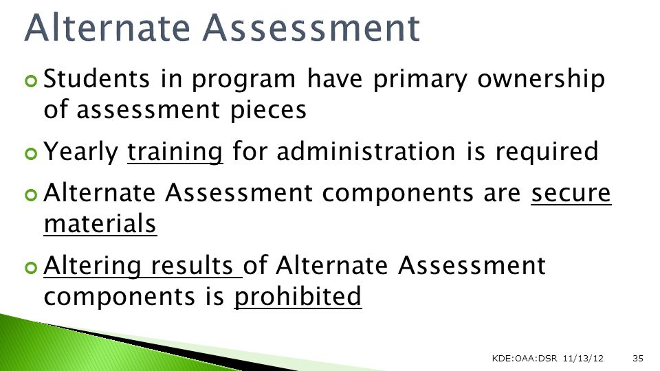 Students in program have primary ownership of assessment pieces Yearly training for administration is required Alternate Assessment components are secure materials Altering results of Alternate Assessment components is prohibited KDE:OAA:DSR 11/13/1235