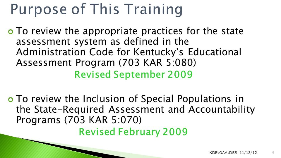 To review the appropriate practices for the state assessment system as defined in the Administration Code for Kentuckys Educational Assessment Program (703 KAR 5:080) Revised September 2009 To review the Inclusion of Special Populations in the State-Required Assessment and Accountability Programs (703 KAR 5:070) Revised February 2009 KDE:OAA:DSR 11/13/124