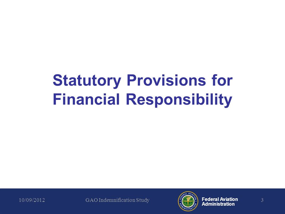 Federal Aviation Administration Insurance Licensees and Permittees must obtain liability insurance or demonstrate financial responsibility to compensate for the maximum probable loss (MPL) from claims by: –A third party for death, bodily injury, or property damage or loss; and –The U.S.