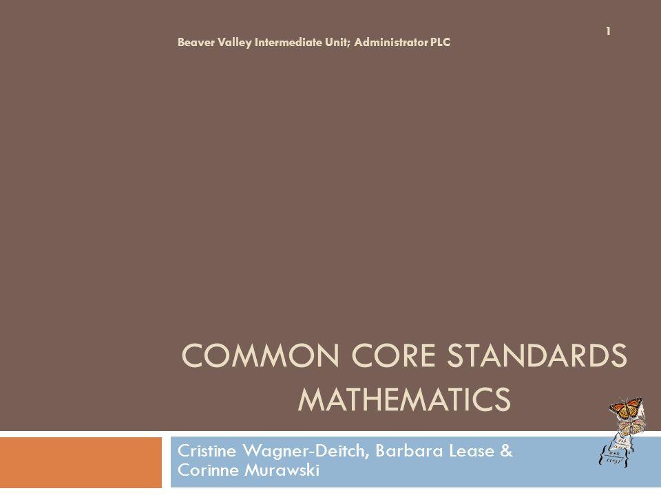 COMMON CORE STANDARDS MATHEMATICS Cristine Wagner-Deitch, Barbara Lease & Corinne Murawski Beaver Valley Intermediate Unit; Administrator PLC 1