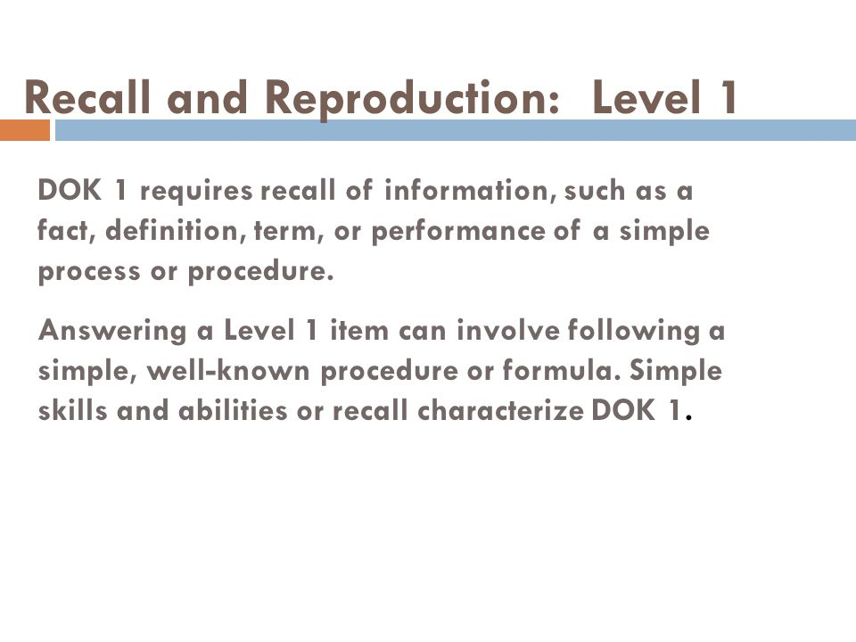 Recall and Reproduction: Level 1 DOK 1 requires recall of information, such as a fact, definition, term, or performance of a simple process or procedu