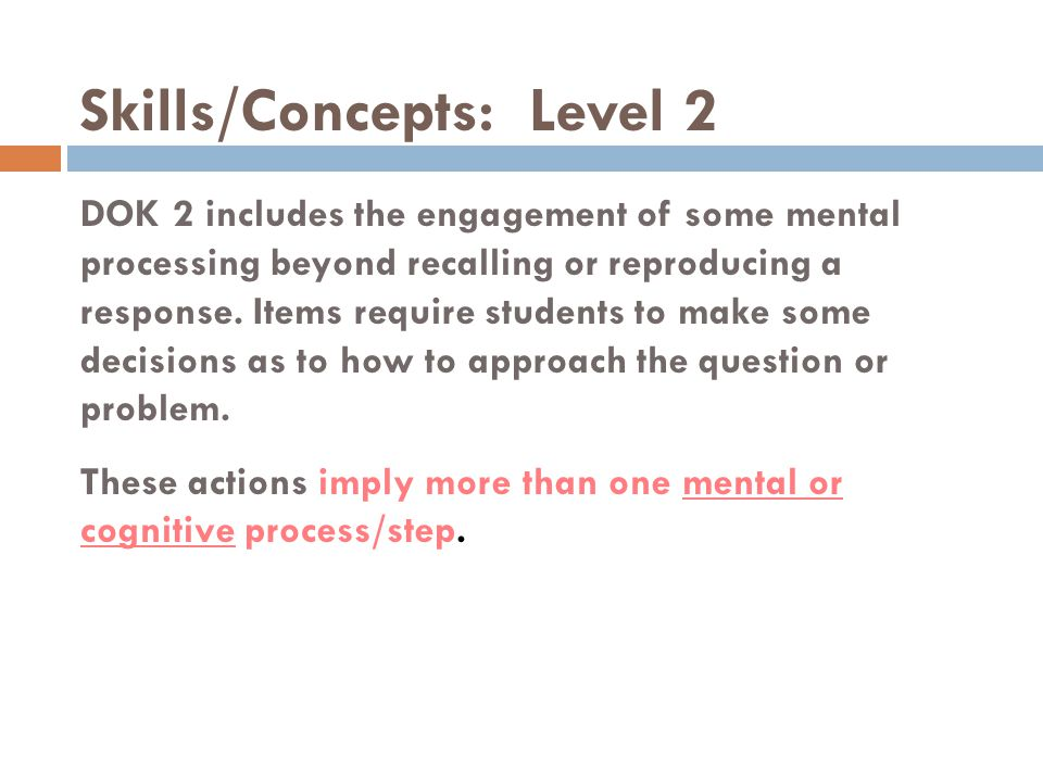 Skills/Concepts: Level 2 DOK 2 includes the engagement of some mental processing beyond recalling or reproducing a response. Items require students to