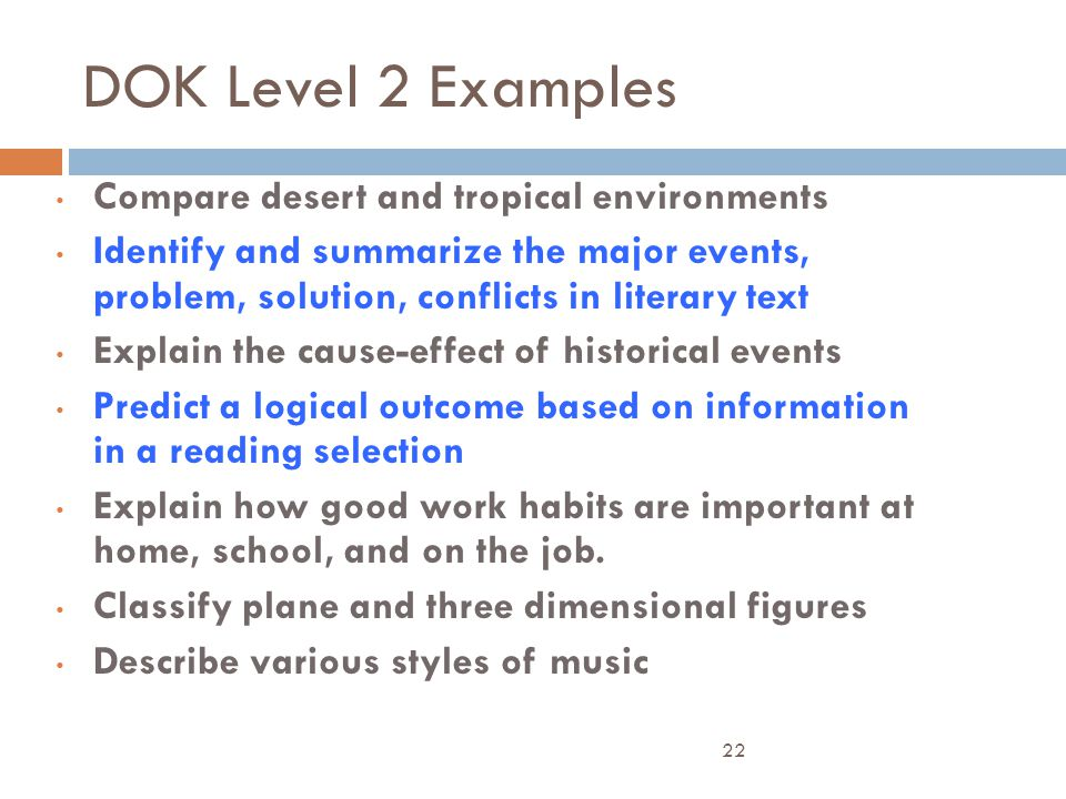 DOK Level 2 Examples Compare desert and tropical environments Identify and summarize the major events, problem, solution, conflicts in literary text E