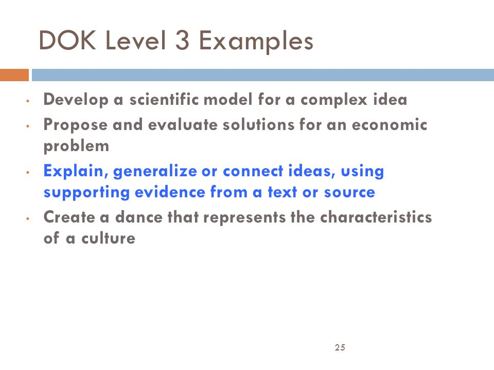 DOK Level 3 Examples Develop a scientific model for a complex idea Propose and evaluate solutions for an economic problem Explain, generalize or conne