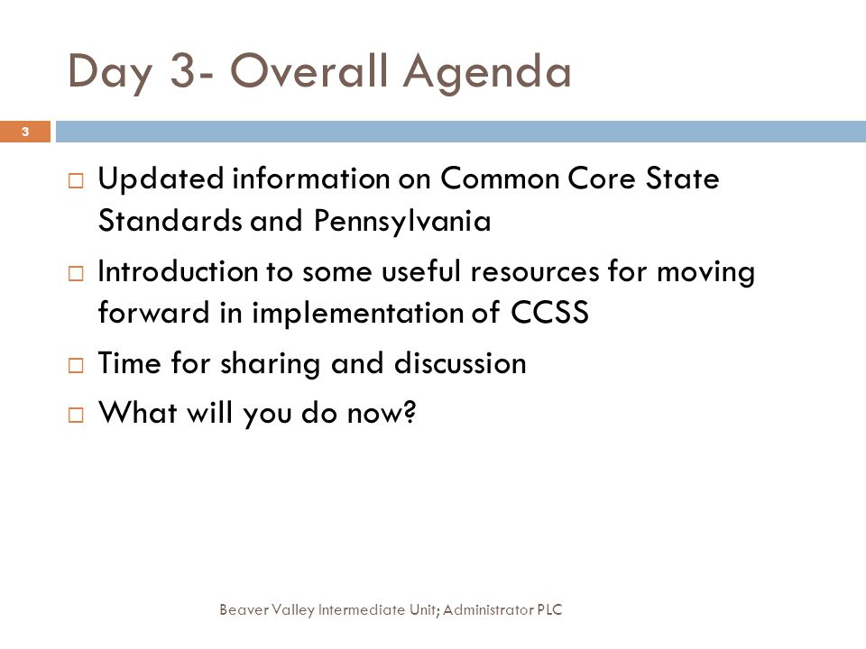 Day 3- Overall Agenda Beaver Valley Intermediate Unit; Administrator PLC 3 Updated information on Common Core State Standards and Pennsylvania Introdu