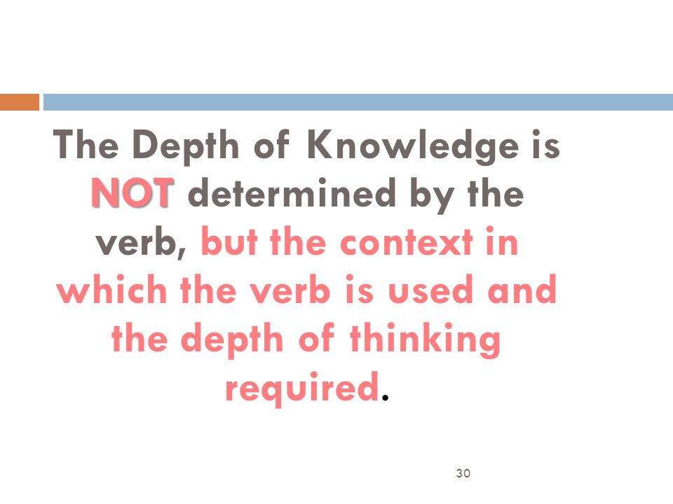 NOT The Depth of Knowledge is NOT determined by the verb, but the context in which the verb is used and the depth of thinking required. 30