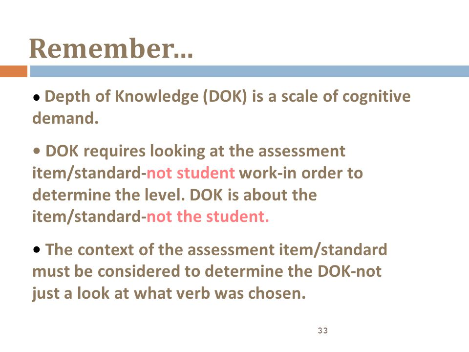 Remember… 33 Depth of Knowledge (DOK) is a scale of cognitive demand. DOK requires looking at the assessment item/standard-not student work-in order t