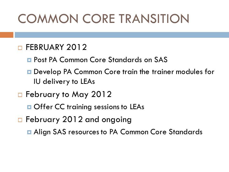 COMMON CORE TRANSITION FEBRUARY 2012 Post PA Common Core Standards on SAS Develop PA Common Core train the trainer modules for IU delivery to LEAs Feb