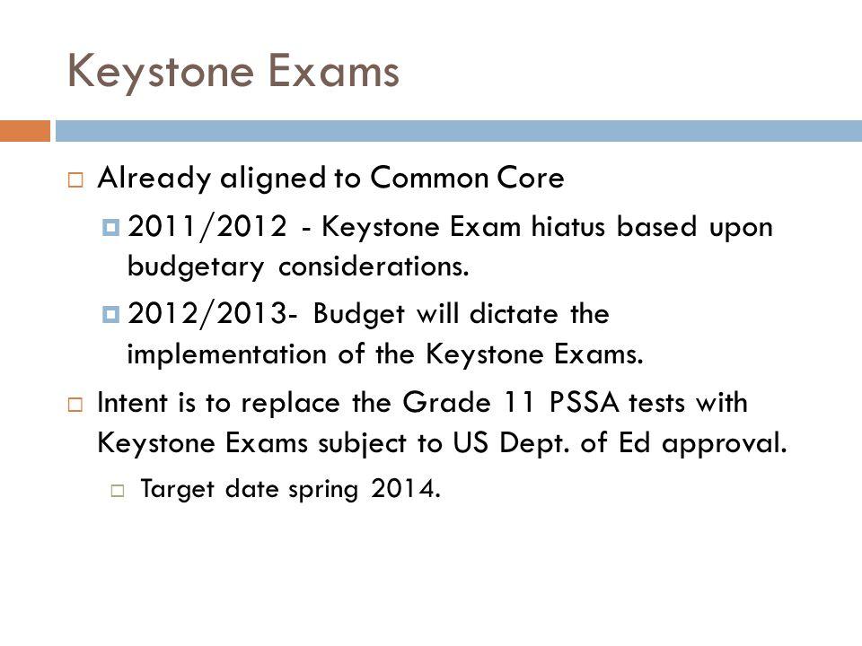 Keystone Exams Already aligned to Common Core 2011/2012 - Keystone Exam hiatus based upon budgetary considerations. 2012/2013- Budget will dictate the