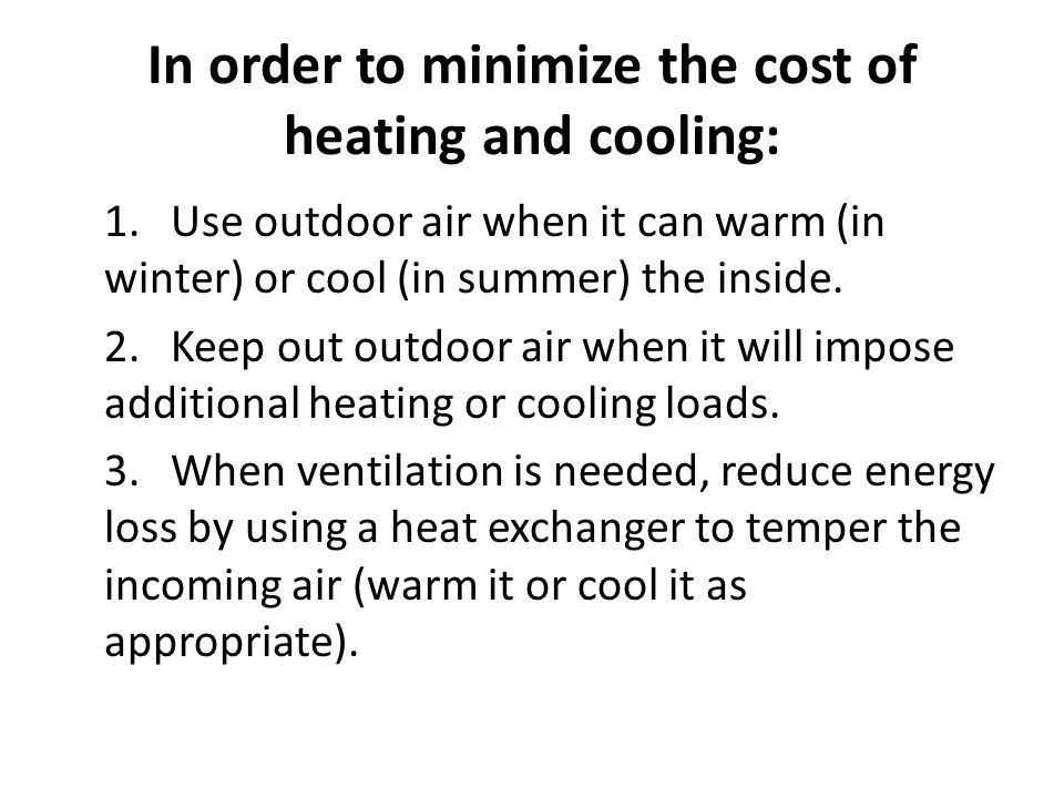 In order to minimize the cost of heating and cooling: 1.Use outdoor air when it can warm (in winter) or cool (in summer) the inside. 2.Keep out outdoo
