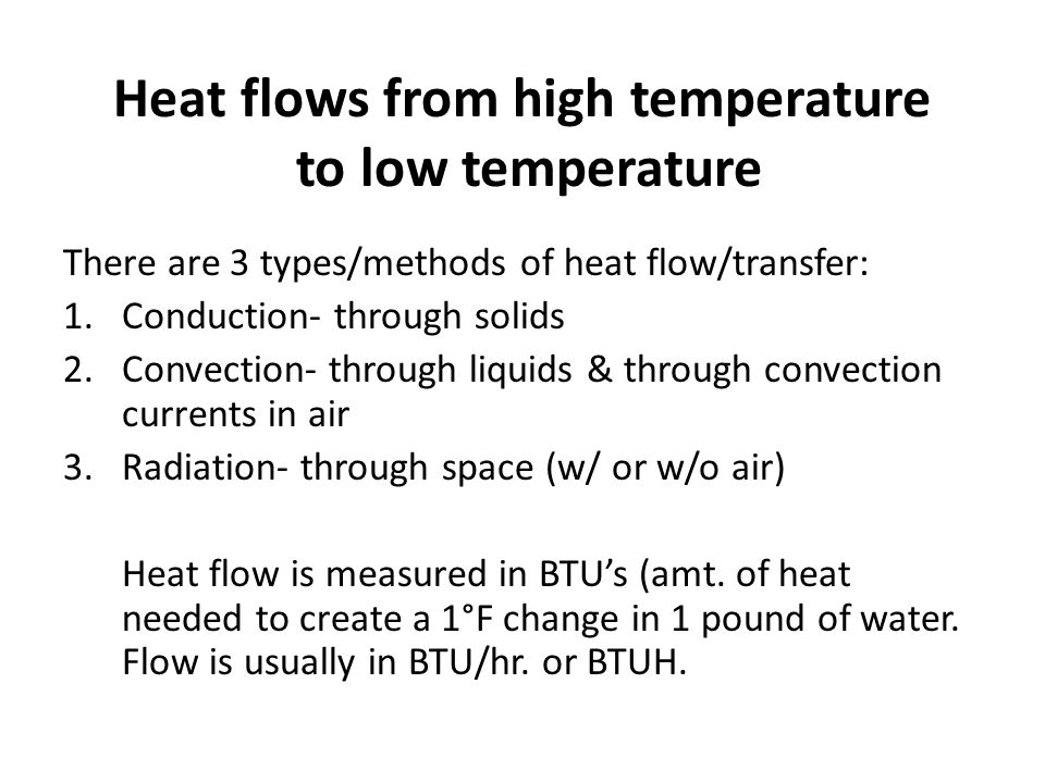 Heat flows from high temperature to low temperature There are 3 types/methods of heat flow/transfer: 1.Conduction- through solids 2.Convection- throug