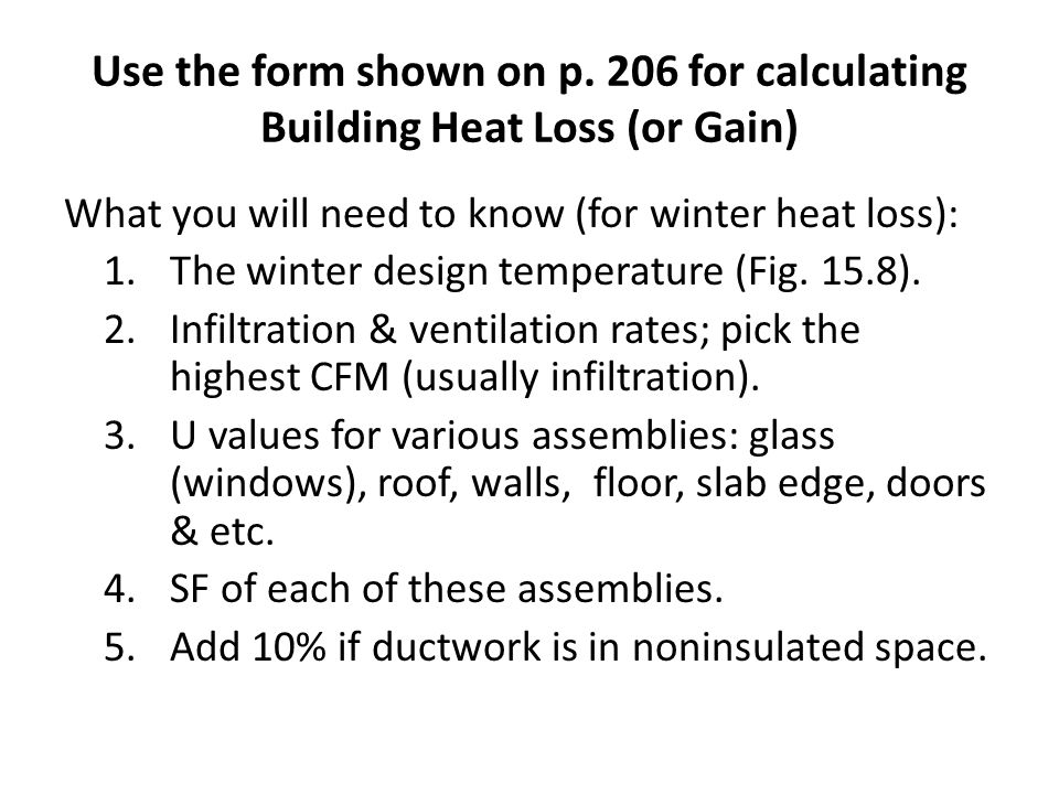 Use the form shown on p. 206 for calculating Building Heat Loss (or Gain) What you will need to know (for winter heat loss): 1.The winter design tempe