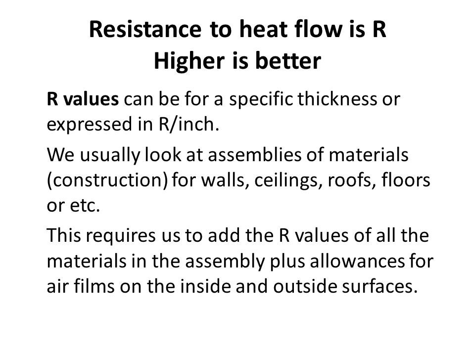 Resistance to heat flow is R Higher is better R values can be for a specific thickness or expressed in R/inch. We usually look at assemblies of materi
