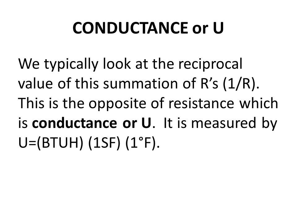 CONDUCTANCE or U We typically look at the reciprocal value of this summation of Rs (1/R). This is the opposite of resistance which is conductance or U