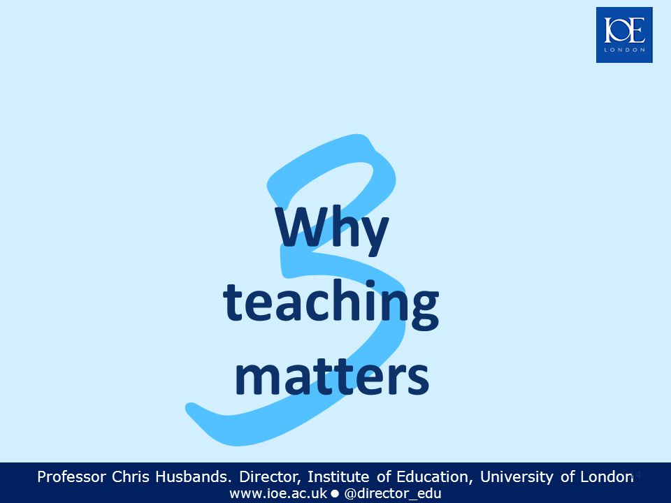 Professor Chris Husbands. Director, Institute of Education, University of London www.ioe.ac.uk @director_edu 14 3 Why teaching matters