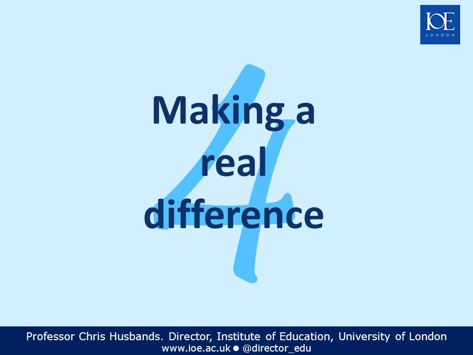 Professor Chris Husbands. Director, Institute of Education, University of London www.ioe.ac.uk @director_edu 4 Making a real difference