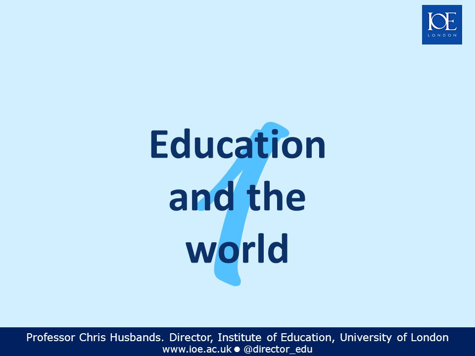 Professor Chris Husbands. Director, Institute of Education, University of London www.ioe.ac.uk @director_edu 1 Education and the world