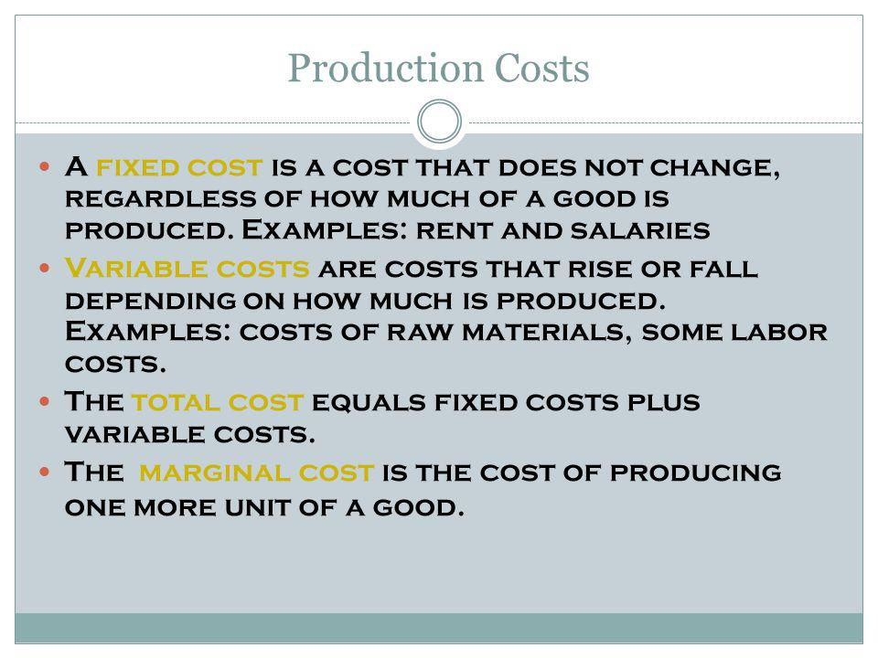 Production Costs A fixed cost is a cost that does not change, regardless of how much of a good is produced.
