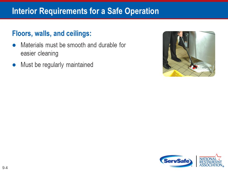 Floors, walls, and ceilings: Materials must be smooth and durable for easier cleaning Must be regularly maintained 9-4 Interior Requirements for a Saf