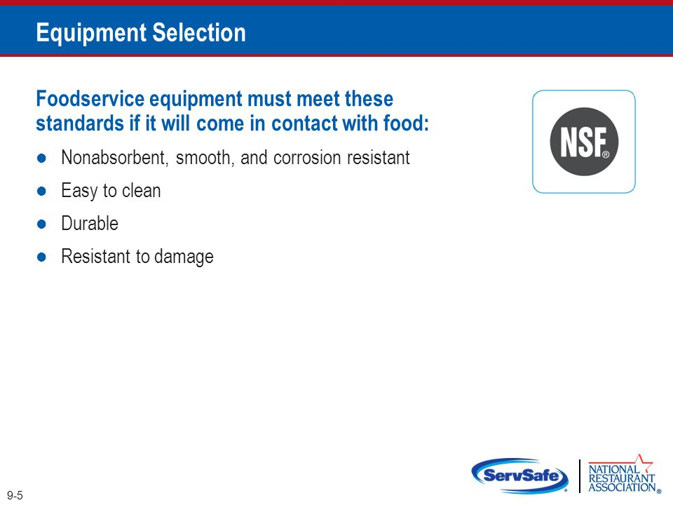 Foodservice equipment must meet these standards if it will come in contact with food: Nonabsorbent, smooth, and corrosion resistant Easy to clean Dura