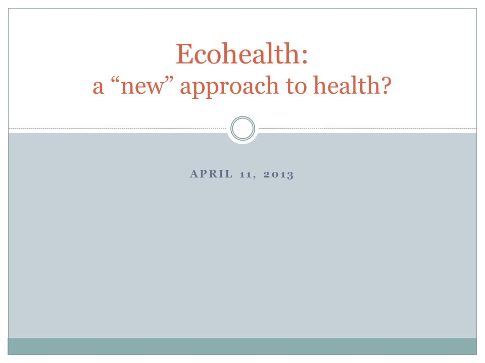 APRIL 11, 2013 Ecohealth: a new approach to health