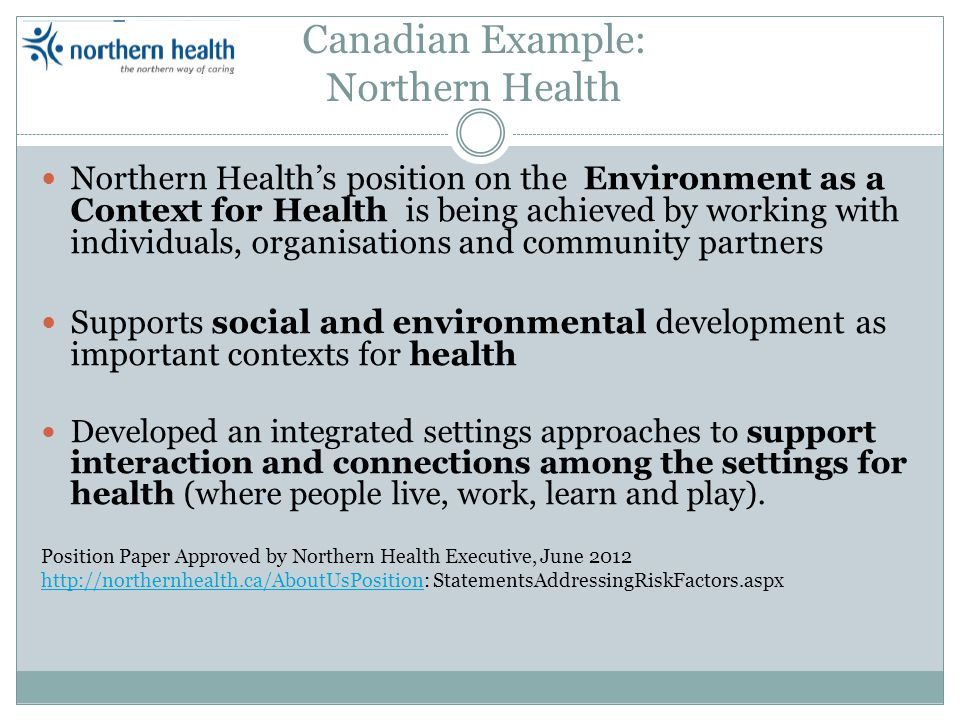 Canadian Example: Northern Health Northern Healths position on the Environment as a Context for Health is being achieved by working with individuals, organisations and community partners Supports social and environmental development as important contexts for health Developed an integrated settings approaches to support interaction and connections among the settings for health (where people live, work, learn and play).