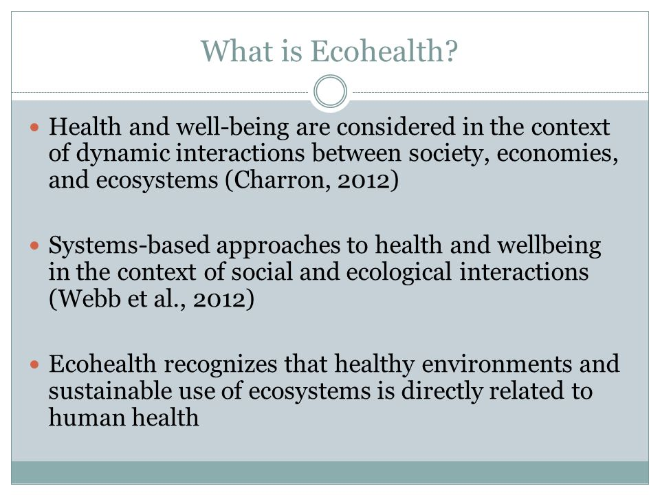 Summary Ecohealth is a new field that has encouraged innovative, cross-disciplinary work both internationally and within Canada 6 Ecohealth principles Systems thinking Transdisciplinarity Participation Sustainability Gender and Social Equity Knowledge-to-Action Encourages dialogue and partnerships between different groups and recognizes the relationships between human and ecological health