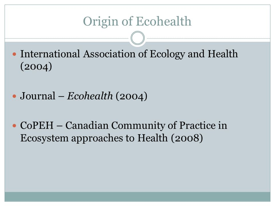 Origin of Ecohealth International Association of Ecology and Health (2004) Journal – Ecohealth (2004) CoPEH – Canadian Community of Practice in Ecosystem approaches to Health (2008)