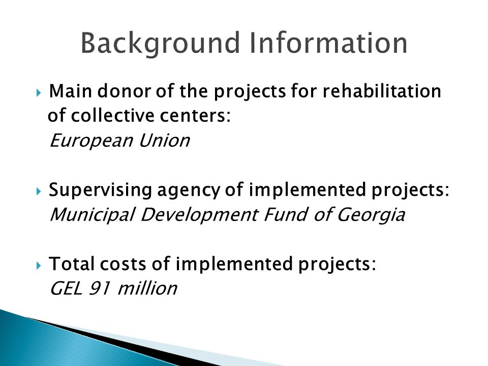 Main donor of the projects for rehabilitation of collective centers: European Union Supervising agency of implemented projects: Municipal Development Fund of Georgia Total costs of implemented projects: GEL 91 million