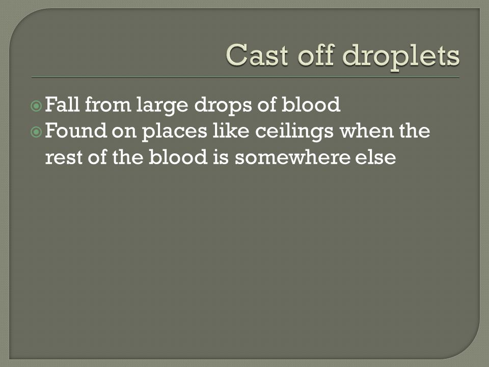 Fall from large drops of blood Found on places like ceilings when the rest of the blood is somewhere else