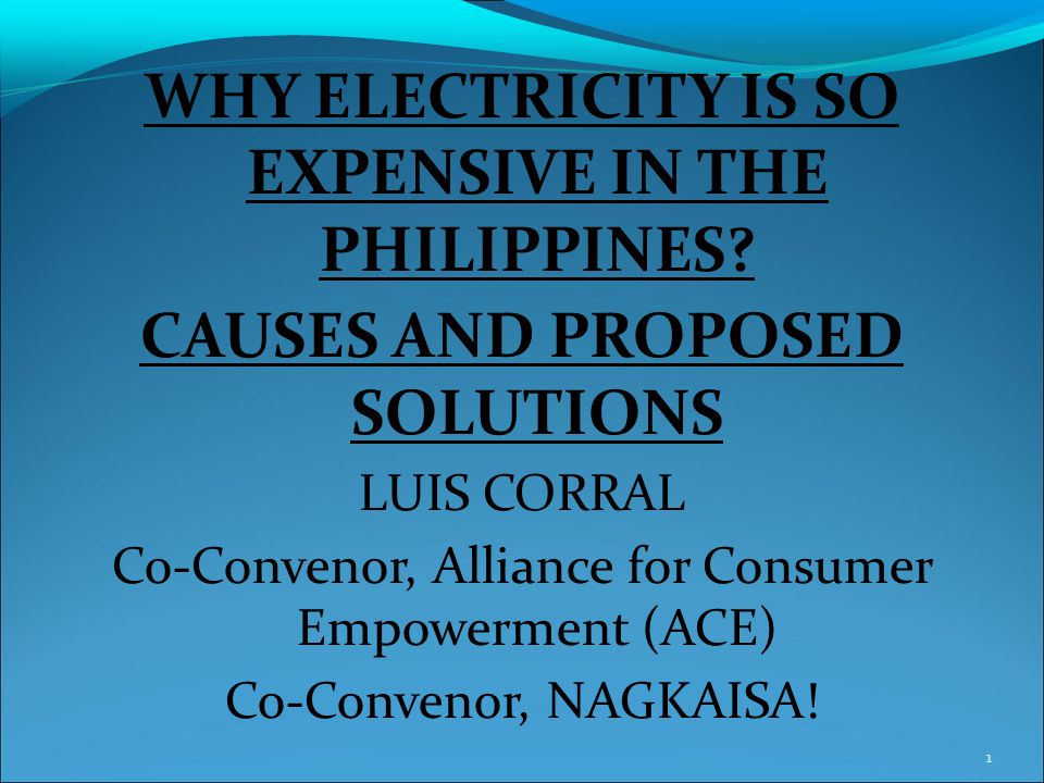 WHY ELECTRICITY IS SO EXPENSIVE IN THE PHILIPPINES? CAUSES AND PROPOSED SOLUTIONS LUIS CORRAL Co-Convenor, Alliance for Consumer Empowerment (ACE) Co-