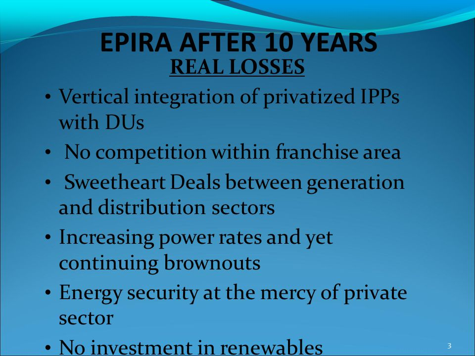 EPIRA AFTER 10 YEARS REAL LOSSES Vertical integration of privatized IPPs with DUs No competition within franchise area Sweetheart Deals between genera