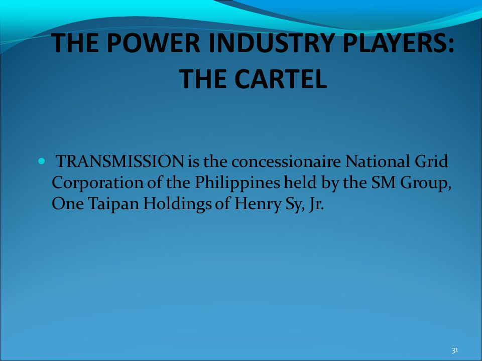 THE POWER INDUSTRY PLAYERS: THE CARTEL TRANSMISSION is the concessionaire National Grid Corporation of the Philippines held by the SM Group, One Taipa