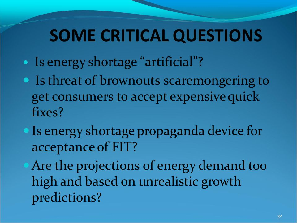SOME CRITICAL QUESTIONS Is energy shortage artificial? Is threat of brownouts scaremongering to get consumers to accept expensive quick fixes? Is ener