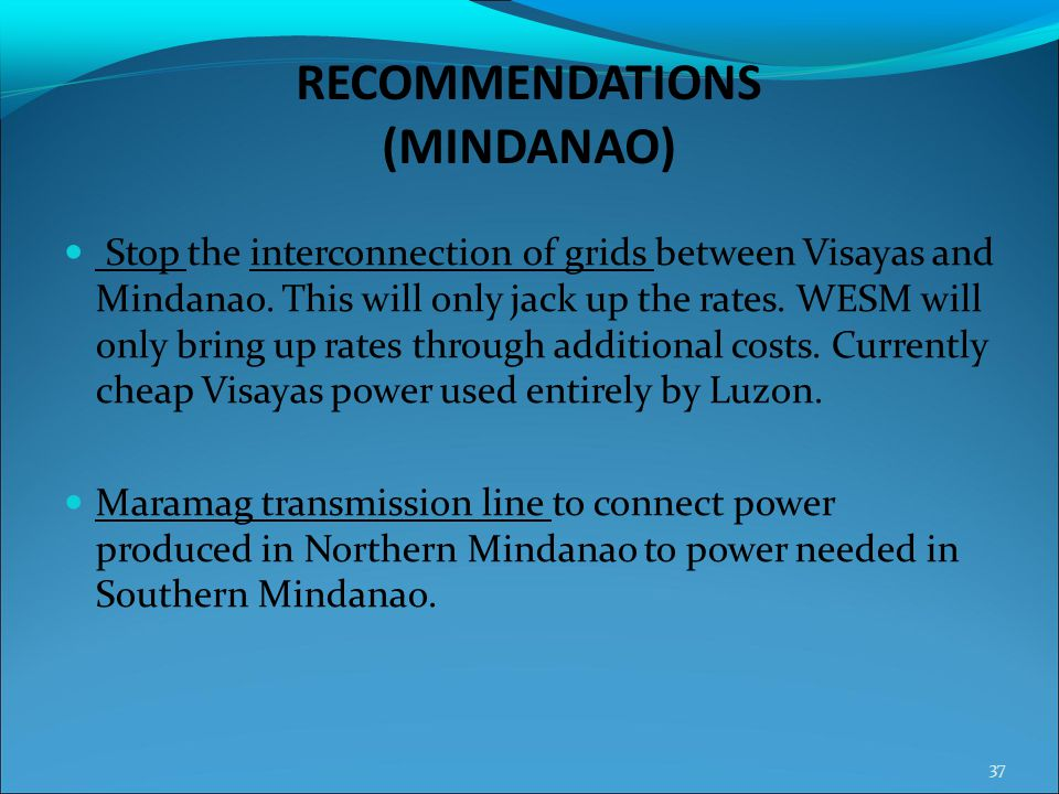 RECOMMENDATIONS (MINDANAO) Stop the interconnection of grids between Visayas and Mindanao. This will only jack up the rates. WESM will only bring up r