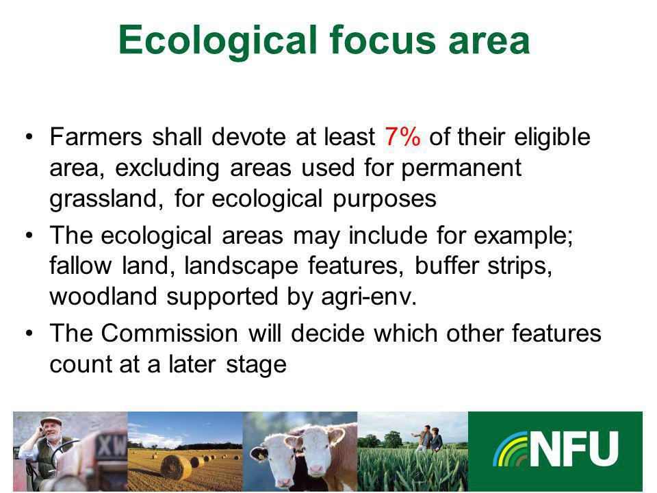 The NFU champions British farming and provides professional representation and services to its farmer and grower members Ecological focus area Farmers shall devote at least 7% of their eligible area, excluding areas used for permanent grassland, for ecological purposes The ecological areas may include for example; fallow land, landscape features, buffer strips, woodland supported by agri-env.
